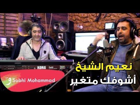 نعيم الشيخ اشوفك متغير / Sobhi Mohammad