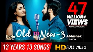 Old to New-3 | KuHu Gracia | Ft. Abhishek Raina | 13 Years 13 Best Songs | Romantic Love Songs