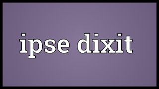 Ipse Dixit Meaning