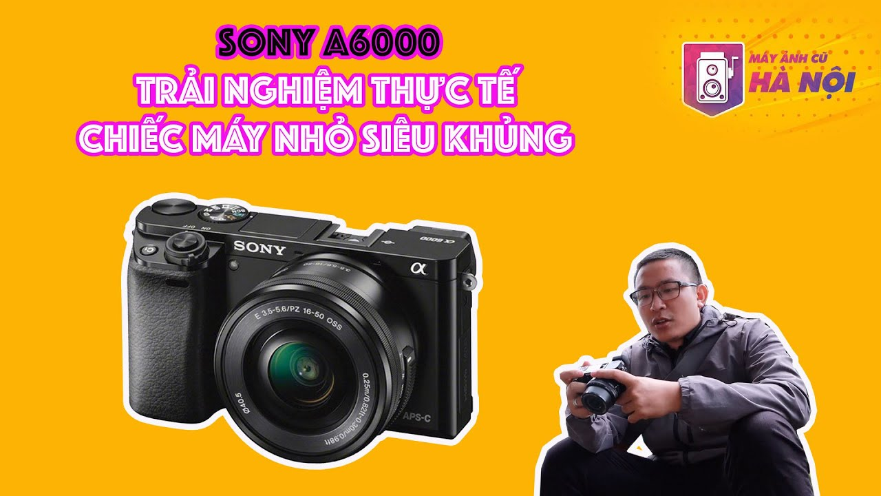 Sony a6000 ✅Trải nghiệm chụp quay đi chơi – Máy ảnh cũ Hà Nội