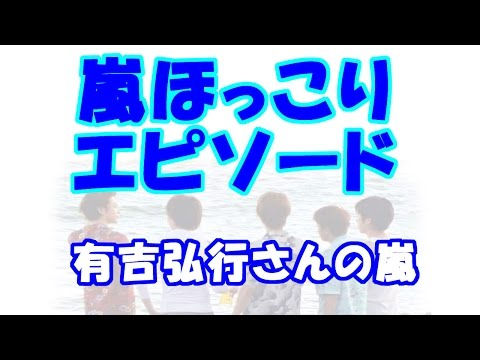 ARASHI 嵐のほっこりエピソード3 有吉弘行さんの嵐