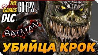 Прохождение Batman: Arkham Knight на Русском [PС|60fps] — DLC: Убийца Крок