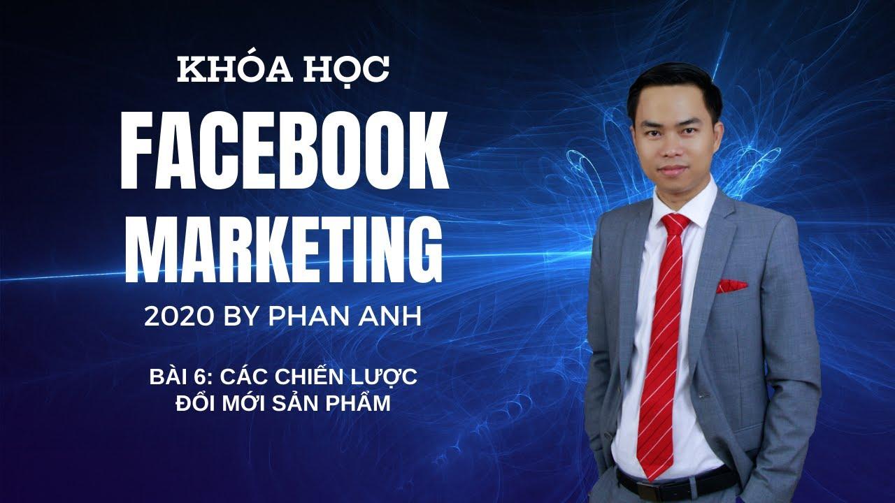 [FB2020] Khóa Học Facebook Marketing 2020 By Phan Anh   Bài 06: Các Chiến Lược Đổi Mới Sản Phẩm