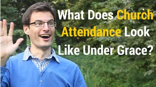 What Does Church Attendance Look Like Under Grace? And Should You Attend One?