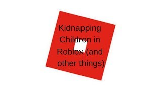 Kidnapping Children in Roblox (and other things)