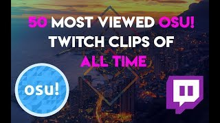 50 MOST VIEWED Osu! Twitch Clips of All time!