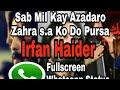 Sab mil kay azadaro Zehra s.a ko do pursa Fullscreen Whatsapp Status Irfan haider Whatsapp Status Video Download Free