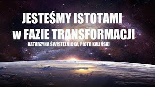 JESTEŚMY ISTOTAMI W FAZIE TRANSFORMACJI  - Katarzyna Świstelnicka Piotr Kaliński
