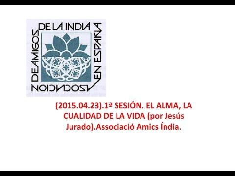 (2015-04-23)-1ª SESIÓN  EL ALMA, LA CUALIDAD DE LA VIDA por Jesús Jurado Associació Amics Índia