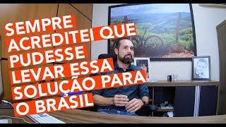 Nossa História - Sempre acreditei em levar essa solução para o Brasil