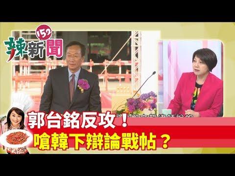 【辣新聞152】郭台銘反攻!嗆韓下辯論戰帖? 2019.05.17