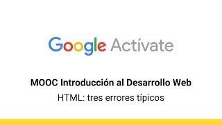 MOOC Introducción al Desarrollo Web, parte 1 - 2.16 HTML tres errores típicos -  Google Actívate