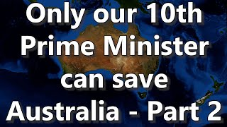 Only Our 10th Prime Minister Can Save Australia - Part 2