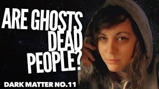 ARE GHOSTS PEOPLE? (Dark Matter No.11)