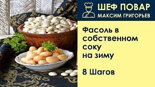 Фасоль в собственном соку на зиму . Рецепт от шеф повара Максима Григорьева