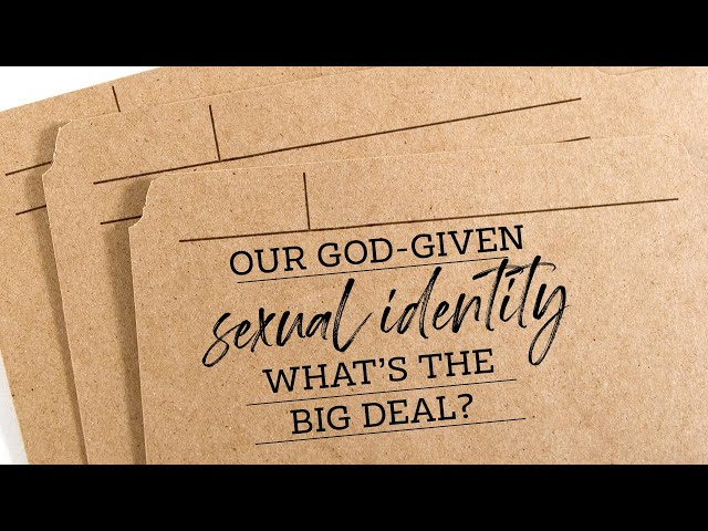 Our God-Given Sexual Identity – What's The Big Deal?