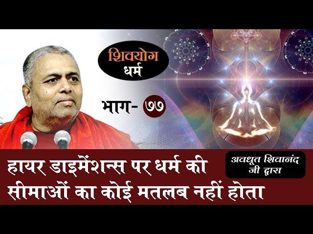 शिव योग धर्म, भाग 77 : हायर डाइमेंशन्स पर धर्म की सीमाओं का कोई मतलब नहीं होता