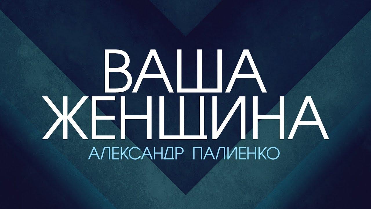 Александр Палиенко - Ваша женщина.