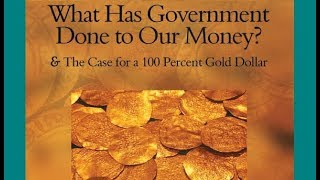 What Has Government Done to Our Money? (The Case for a 100% Gold Dollar, Part 1)