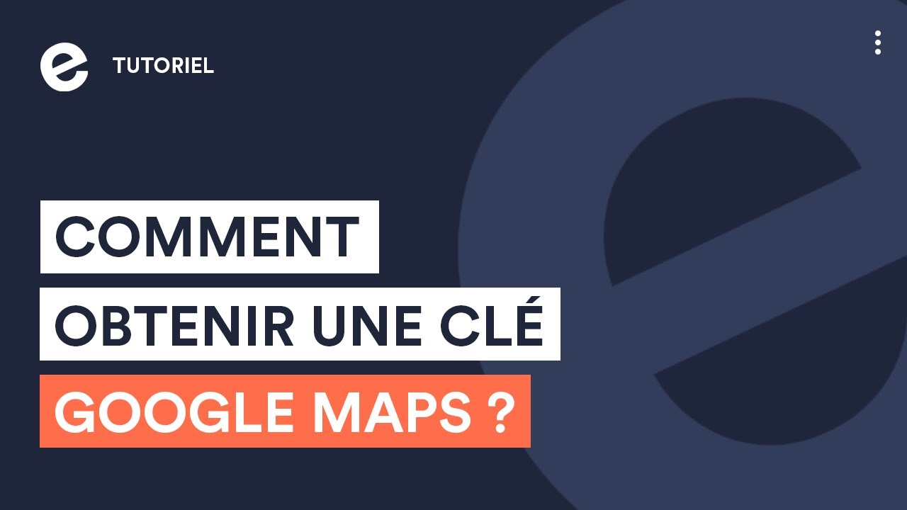 Comment obtenir une clé Google Maps API ? - Tutoriels E-monsite