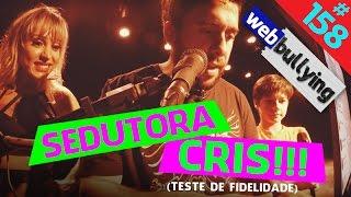 WEBBULLYING #158 - SEDUTORA CRIS (Teste de Fidelidade)