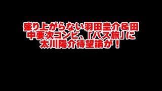 盛り上がらない羽田圭介&田中要次コンビ、「バス旅」に太川陽介待望論...