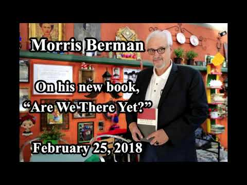 Morris Berman - Are We There Yet (2-25-2018)