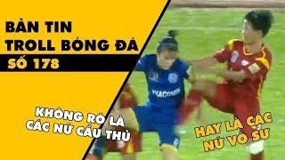 Bản tin Troll Bóng Đá số 178: Ấn tượng với màn tỷ thí võ công của các cầu thủ nữ Việt Nam