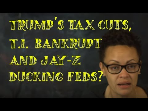 Trump's Deep Tax Cuts, T.I. Bankruptcy, and Jay-Z Ducking the Feds????
