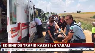 EDİRNE'DE TRAFİK KAZASI 6 YARALI