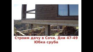 Строим дом в Сочи. Дни 47-49. Юбка сруба