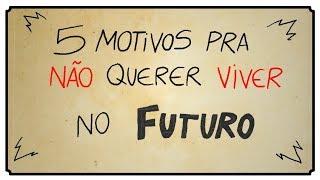 5 MOTIVOS PARA VOCÊ NÃO QUERER VIVER NO FUTURO