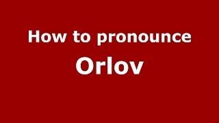 How to pronounce Orlov (Russian/Russia)  - PronounceNames.com