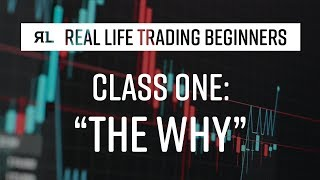 Real Life Trading Beginners Class 1: The Why