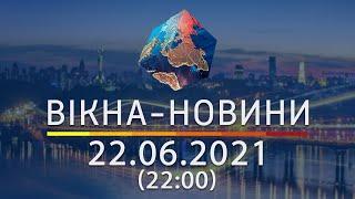 Вікна-новини. Выпуск от 22.06.2021 (22:00)