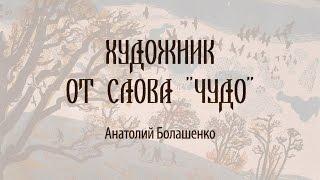 Художник от слова «Чудо»  Анатолий Болашенко
