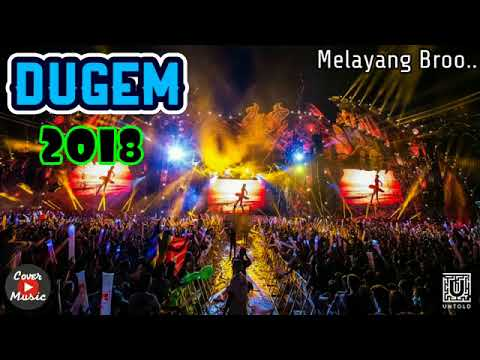 DJ DUGEM 2018 GOYANG SAMPAI MELAYANG BROO
