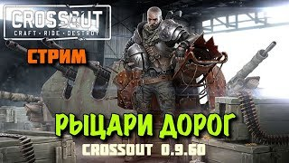 CROSSOUT 0.9.60 СТРИМ - Рыцари Дорог !