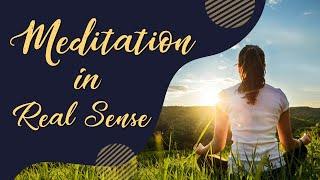 Meditation in Real Sense