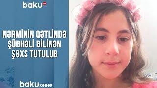 Nərminin qətlində şübhəli bilinən şəxs tutulub