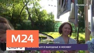 Чем заняться в выходные в Москве - Москва 24