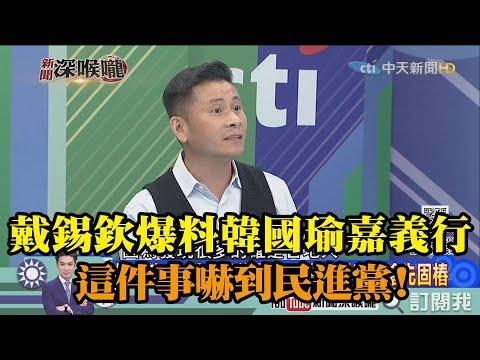 《新聞深喉嚨》精彩片段 戴錫欽爆料韓國瑜嘉義行 這件事嚇到民進黨!