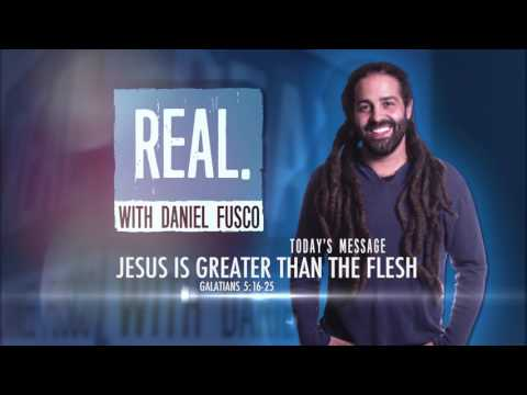 Jesus Is Greater Than The Flesh - REAL with Daniel Fusco