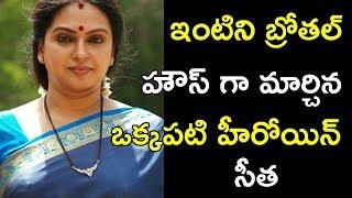 ఇంటిని బ్రోతల్ హౌస్ గా మార్చిన  ఒక్కపటి హీరోయిన్ సీత || Tollywood Stars