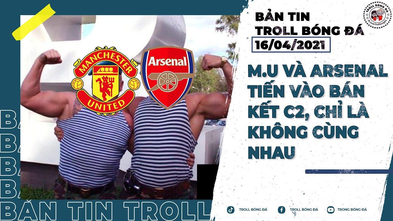 Bản tin Troll Bóng Đá 16/4: M.U và Arsenal tiến vào bán kết C2, chỉ là không cùng nhau