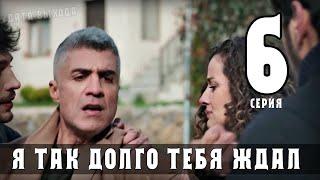 Я так долго тебя ждал 6 серия (турецкий сериал) на русском языке дата выхода- анонс ранее в сериале