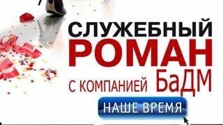 """Служебный роман с компанией БаДМ """"НАШЕ ВРЕМЯ"""""""