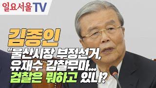 """김종인 """"울산시장 부정선거, 유재수 감찰무마... 검찰 어디 있나?"""