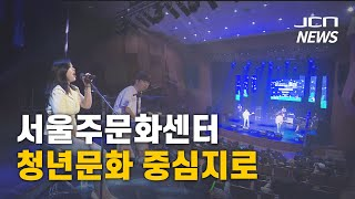 (JCN NEWS) 서울주문화센터...청년문화 중심지로…