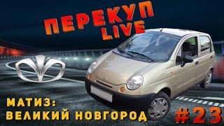 Перекуп LIVE #  23-2 Матиз Великий Новгород